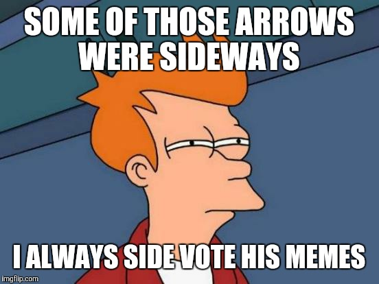 Futurama Fry Meme | SOME OF THOSE ARROWS WERE SIDEWAYS I ALWAYS SIDE VOTE HIS MEMES | image tagged in memes,futurama fry | made w/ Imgflip meme maker