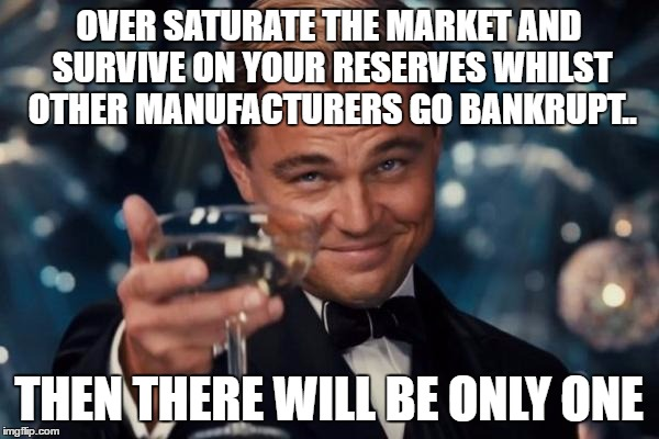 Leonardo Dicaprio Cheers Meme | OVER SATURATE THE MARKET AND SURVIVE ON YOUR RESERVES WHILST OTHER MANUFACTURERS GO BANKRUPT.. THEN THERE WILL BE ONLY ONE | image tagged in memes,leonardo dicaprio cheers | made w/ Imgflip meme maker