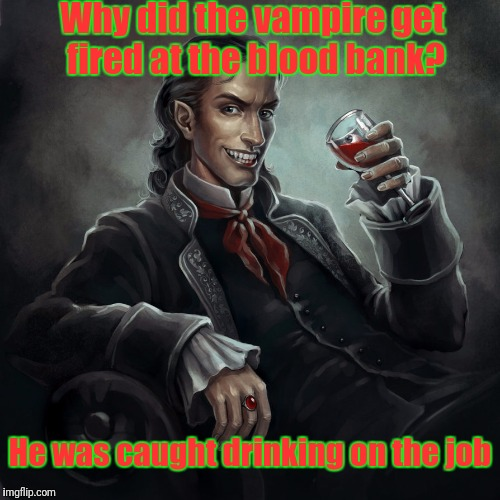 Jobless Vampire Here! Any Vacancies On Imgflip? (DeviantArt Week A Robroman Event) | Why did the vampire get fired at the blood bank? He was caught drinking on the job | image tagged in deviantart week,deviantart,memes,vampire,jobless,google | made w/ Imgflip meme maker