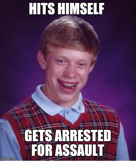Bad Luck Brian Meme | HITS HIMSELF GETS ARRESTED FOR ASSAULT | image tagged in memes,bad luck brian | made w/ Imgflip meme maker