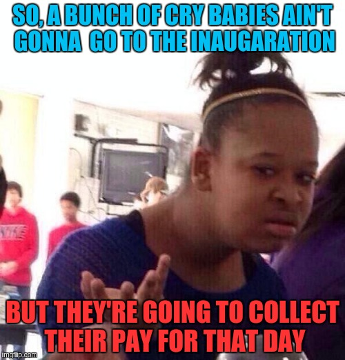 Black Girl Wat Meme | SO, A BUNCH OF CRY BABIES AIN'T GONNA  GO TO THE INAUGARATION BUT THEY'RE GOING TO COLLECT THEIR PAY FOR THAT DAY | image tagged in memes,black girl wat | made w/ Imgflip meme maker