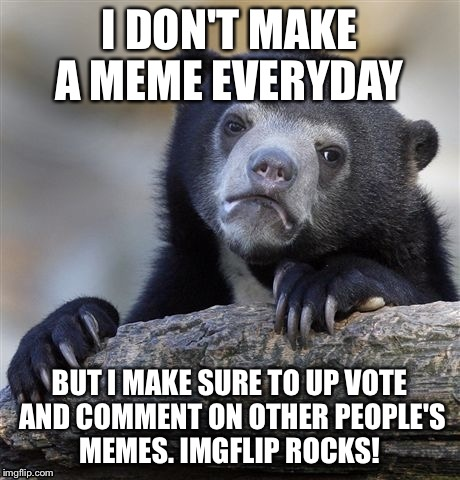 Confession Bear Meme | I DON'T MAKE A MEME EVERYDAY BUT I MAKE SURE TO UP VOTE AND COMMENT ON OTHER PEOPLE'S MEMES. IMGFLIP ROCKS! | image tagged in memes,confession bear | made w/ Imgflip meme maker
