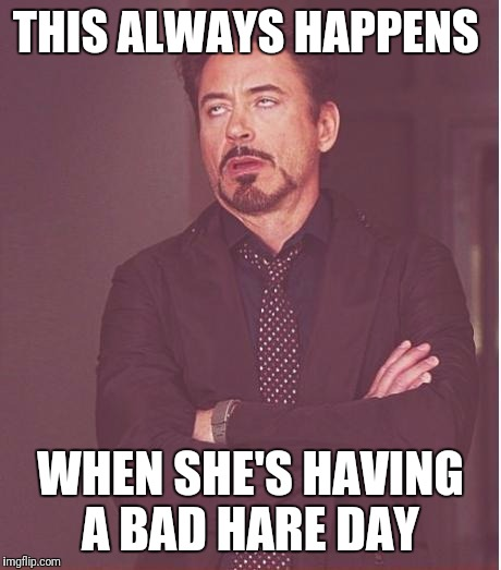 Face You Make Robert Downey Jr Meme | THIS ALWAYS HAPPENS WHEN SHE'S HAVING A BAD HARE DAY | image tagged in memes,face you make robert downey jr | made w/ Imgflip meme maker