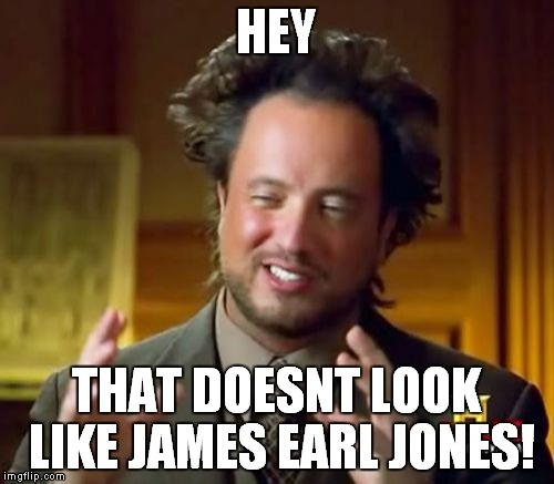 HEY THAT DOESNT LOOK LIKE JAMES EARL JONES! | image tagged in memes,ancient aliens | made w/ Imgflip meme maker