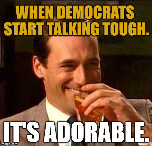 Laughing Don Draper | WHEN DEMOCRATS START TALKING TOUGH. IT'S ADORABLE. | image tagged in laughing don draper | made w/ Imgflip meme maker