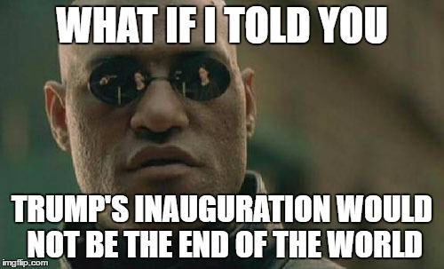 Matrix Morpheus Meme | WHAT IF I TOLD YOU TRUMP'S INAUGURATION WOULD NOT BE THE END OF THE WORLD | image tagged in memes,matrix morpheus | made w/ Imgflip meme maker