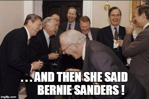 Laughing Men In Suits Meme | . . . AND THEN SHE SAID      BERNIE SANDERS ! | image tagged in memes,laughing men in suits | made w/ Imgflip meme maker
