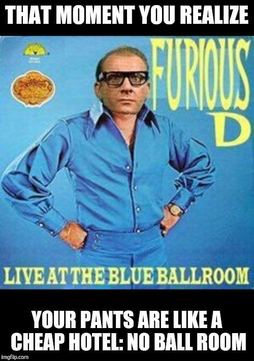 It does help with hitting the high notes. Bad Album Art Week | THAT MOMENT YOU REALIZE YOUR PANTS ARE LIKE A CHEAP HOTEL: NO BALL ROOM | image tagged in bad album art week,bad pun,ballroom | made w/ Imgflip meme maker