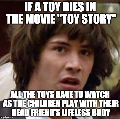 "3 submissions a day is turning me morbid... | IF A TOY DIES IN THE MOVIE ""TOY STORY"" ALL THE TOYS HAVE TO WATCH AS THE CHILDREN PLAY WITH THEIR DEAD FRIEND'S LIFELESS BODY 