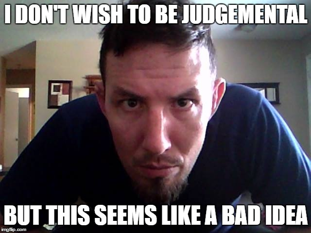 I DON'T WISH TO BE JUDGEMENTAL; BUT THIS SEEMS LIKE A BAD IDEA | image tagged in i will find you | made w/ Imgflip meme maker