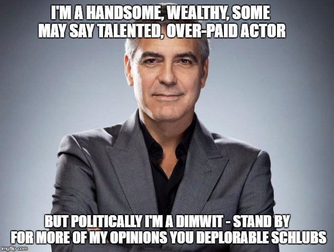 I'M A HANDSOME, WEALTHY, SOME MAY SAY TALENTED, OVER-PAID ACTOR BUT POLITICALLY I'M A DIMWIT - STAND BY FOR MORE OF MY OPINIONS YOU DEPLORAB | image tagged in george clooney | made w/ Imgflip meme maker