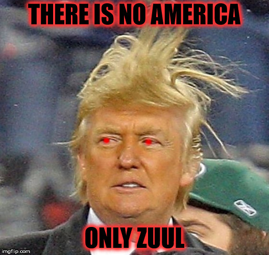 ONLY ZUUL | THERE IS NO AMERICA ONLY ZUUL | image tagged in trump,america,zuul,ghostbusters,demon | made w/ Imgflip meme maker