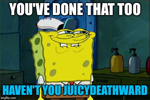 Dont You Squidward Meme | YOU'VE DONE THAT TOO HAVEN'T YOU JUICYDEATHWARD | image tagged in memes,dont you squidward | made w/ Imgflip meme maker