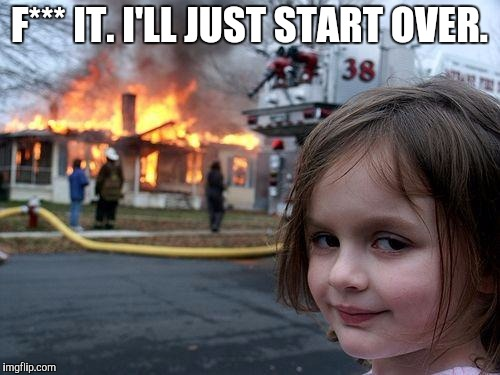 Disaster Girl Meme | F*** IT. I'LL JUST START OVER. | image tagged in memes,disaster girl | made w/ Imgflip meme maker