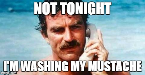 NOT TONIGHT I'M WASHING MY MUSTACHE | image tagged in mustache,tom selleck,phone,go out | made w/ Imgflip meme maker