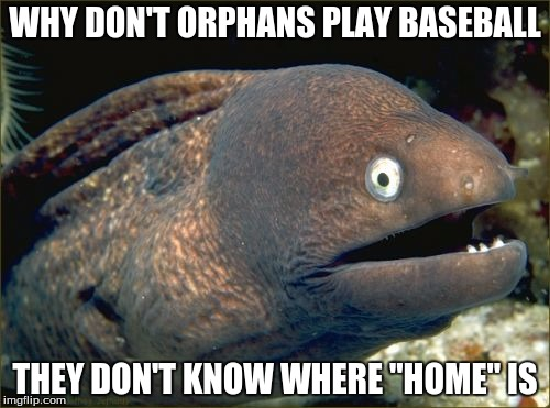 "Bad Joke Eel |  WHY DON'T ORPHANS PLAY BASEBALL; THEY DON'T KNOW WHERE ""HOME"" IS 