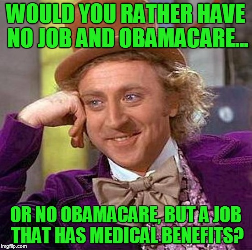 Back in my day, that's how it was done. | WOULD YOU RATHER HAVE NO JOB AND OBAMACARE... OR NO OBAMACARE, BUT A JOB THAT HAS MEDICAL BENEFITS? | image tagged in memes,creepy condescending wonka,obamacare,trump,jobs,benefits | made w/ Imgflip meme maker