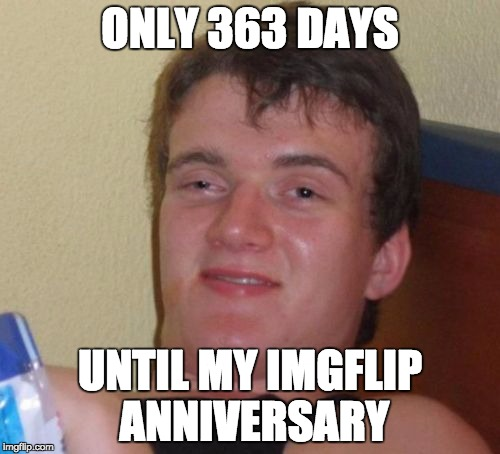 10 Guy Meme | ONLY 363 DAYS UNTIL MY IMGFLIP ANNIVERSARY | image tagged in memes,10 guy | made w/ Imgflip meme maker
