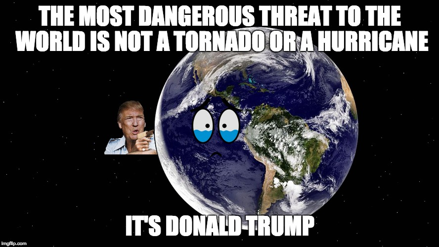 The Most Dangerous Threat To The World | THE MOST DANGEROUS THREAT TO THE WORLD IS NOT A TORNADO OR A HURRICANE IT'S DONALD TRUMP | image tagged in donald trump,dump trump | made w/ Imgflip meme maker