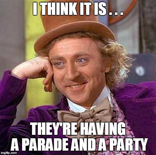 Creepy Condescending Wonka Meme | I THINK IT IS . . . THEY'RE HAVING A PARADE AND A PARTY | image tagged in memes,creepy condescending wonka | made w/ Imgflip meme maker