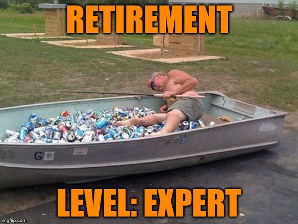 drunk boat guy | RETIREMENT LEVEL: EXPERT | image tagged in drunk boat guy | made w/ Imgflip meme maker