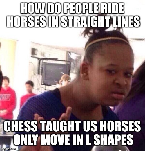 Black Girl Wat Meme | HOW DO PEOPLE RIDE HORSES IN STRAIGHT LINES CHESS TAUGHT US HORSES ONLY MOVE IN L SHAPES | image tagged in memes,black girl wat | made w/ Imgflip meme maker