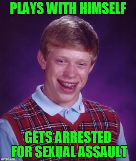 Bad Luck Brian Meme | PLAYS WITH HIMSELF GETS ARRESTED FOR SEXUAL ASSAULT | image tagged in memes,bad luck brian | made w/ Imgflip meme maker