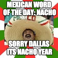Mexican Fiesta | MEXICAN WORD OF THE DAY: NACHO SORRY DALLAS ITS NACHO YEAR | image tagged in mexican fiesta,memes,funny memes,funny,football | made w/ Imgflip meme maker