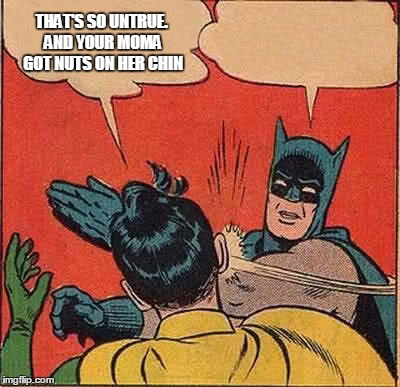 Batman Slapping Robin Meme | THAT'S SO UNTRUE. AND YOUR MOMA GOT NUTS ON HER CHIN | image tagged in memes,batman slapping robin | made w/ Imgflip meme maker