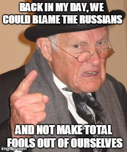 Back In My Day | BACK IN MY DAY, WE COULD BLAME THE RUSSIANS AND NOT MAKE TOTAL FOOLS OUT OF OURSELVES | image tagged in memes,back in my day,russia,russian hackers,dncleaks,democrats | made w/ Imgflip meme maker