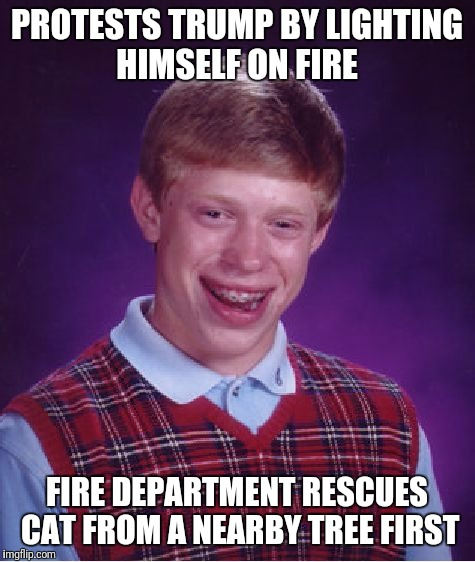 Self-Immolation Is the Sincerest Form of Flattery |  PROTESTS TRUMP BY LIGHTING HIMSELF ON FIRE; FIRE DEPARTMENT RESCUES CAT FROM A NEARBY TREE FIRST | image tagged in memes,bad luck brian,trump protestors,fire,firefighters | made w/ Imgflip meme maker