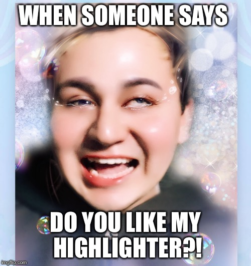 WHEN SOMEONE SAYS DO YOU LIKE MY HIGHLIGHTER?! | image tagged in highlighter,makeup,too much makeup,kawaii,glow,funny memes | made w/ Imgflip meme maker