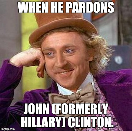 Creepy Condescending Wonka Meme | WHEN HE PARDONS JOHN (FORMERLY HILLARY) CLINTON. | image tagged in memes,creepy condescending wonka | made w/ Imgflip meme maker