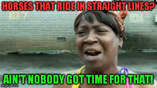 Aint Nobody Got Time For That Meme | HORSES THAT RIDE IN STRAIGHT LINES? AIN'T NOBODY GOT TIME FOR THAT! | image tagged in memes,aint nobody got time for that | made w/ Imgflip meme maker