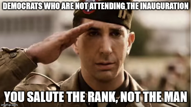 Sometimes respect is given, not earned. | DEMOCRATS WHO ARE NOT ATTENDING THE INAUGURATION YOU SALUTE THE RANK, NOT THE MAN | image tagged in memes,trump inauguration,band of brothers | made w/ Imgflip meme maker