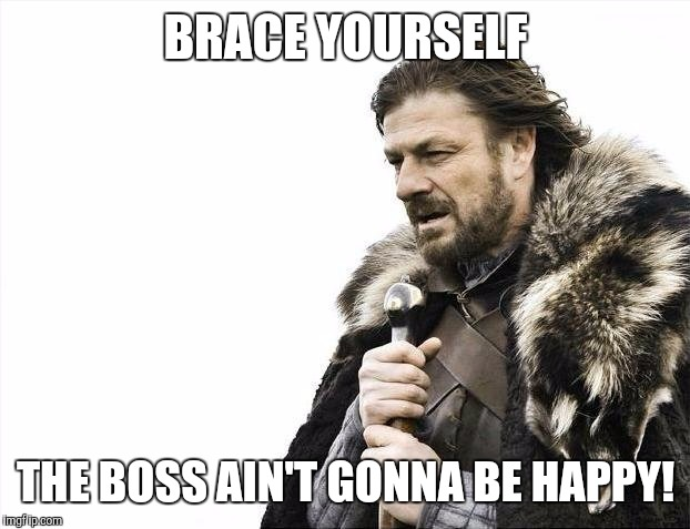 Brace Yourselves X is Coming Meme | BRACE YOURSELF THE BOSS AIN'T GONNA BE HAPPY! | image tagged in memes,brace yourselves x is coming | made w/ Imgflip meme maker