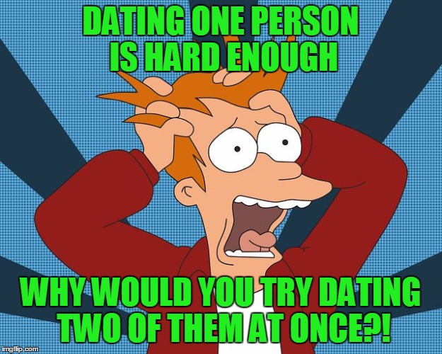 Why would you date two people at once!? | DATING ONE PERSON IS HARD ENOUGH WHY WOULD YOU TRY DATING TWO OF THEM AT ONCE?! | image tagged in fry losing his mind,it came from the comments,damn it i've got a cold,replies will be infrequent,i want to take a nap,is it time | made w/ Imgflip meme maker