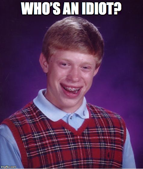 Bad Luck Brian Meme | WHO'S AN IDIOT? | image tagged in memes,bad luck brian | made w/ Imgflip meme maker
