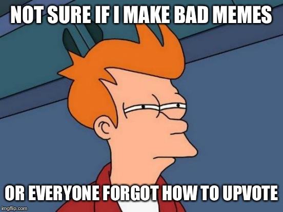 It's a tough business here on imgflip | NOT SURE IF I MAKE BAD MEMES OR EVERYONE FORGOT HOW TO UPVOTE | image tagged in memes,futurama fry,bad,upvotes,i should probably try a different approach | made w/ Imgflip meme maker