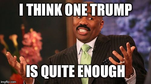 Steve Harvey Meme | I THINK ONE TRUMP IS QUITE ENOUGH | image tagged in memes,steve harvey | made w/ Imgflip meme maker