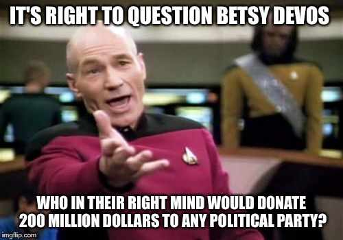 Picard could buy a new starship ! | IT'S RIGHT TO QUESTION BETSY DEVOS WHO IN THEIR RIGHT MIND WOULD DONATE 200 MILLION DOLLARS TO ANY POLITICAL PARTY? | image tagged in memes,picard wtf | made w/ Imgflip meme maker