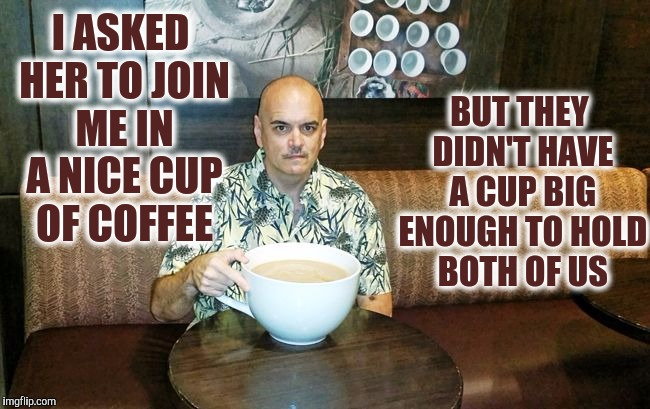 I ASKED HER TO JOIN ME IN A NICE CUP OF COFFEE BUT THEY DIDN'T HAVE A CUP BIG ENOUGH TO HOLD BOTH OF US | made w/ Imgflip meme maker