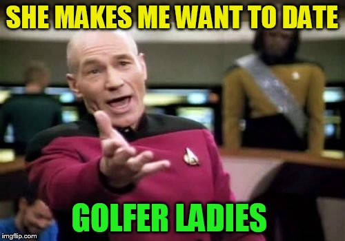 Picard Wtf Meme | SHE MAKES ME WANT TO DATE GOLFER LADIES | image tagged in memes,picard wtf | made w/ Imgflip meme maker