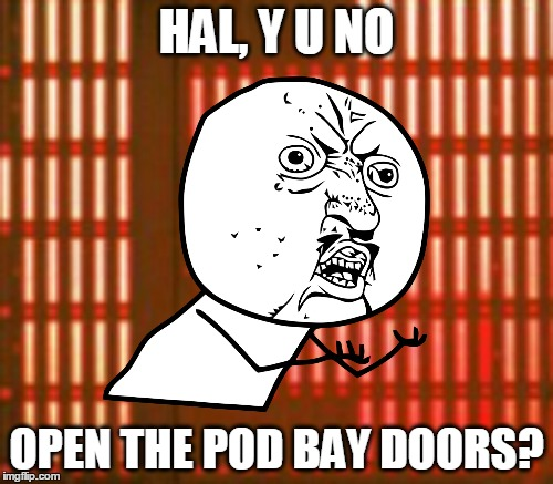 I'm sorry, Dave. | HAL, Y U NO OPEN THE POD BAY DOORS? | image tagged in memes,stanley kubrick,2001,hal,movies,y u no | made w/ Imgflip meme maker