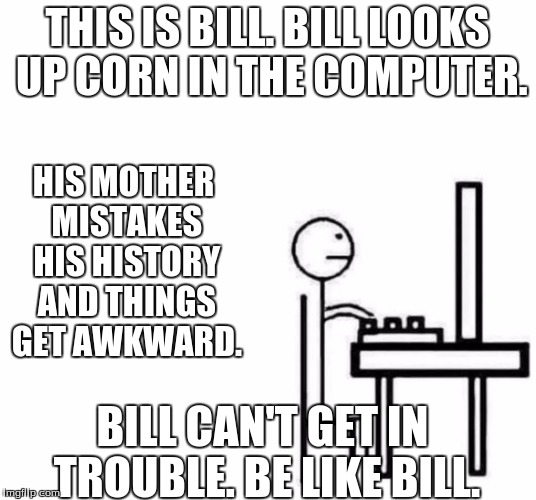 Be like bill computer | THIS IS BILL. BILL LOOKS UP CORN IN THE COMPUTER. HIS MOTHER MISTAKES HIS HISTORY AND THINGS GET AWKWARD. BILL CAN'T GET IN TROUBLE. BE LIKE | image tagged in be like bill computer | made w/ Imgflip meme maker
