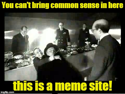 You can't bring common sense in here this is a meme site! | made w/ Imgflip meme maker
