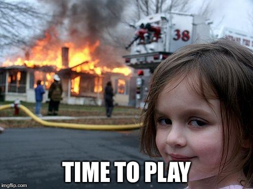 Disaster Girl Meme | TIME TO PLAY | image tagged in memes,disaster girl | made w/ Imgflip meme maker