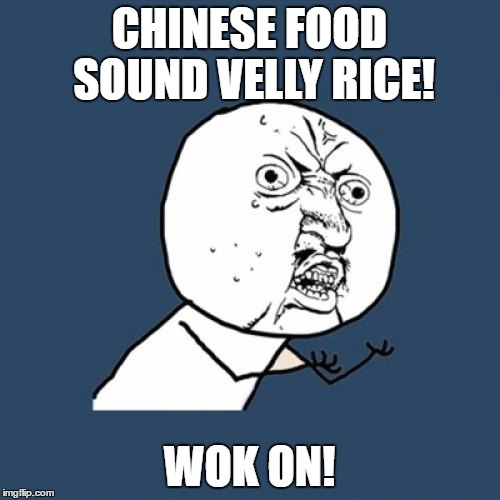 Y U No Meme | CHINESE FOOD SOUND VELLY RICE! WOK ON! | image tagged in memes,y u no | made w/ Imgflip meme maker