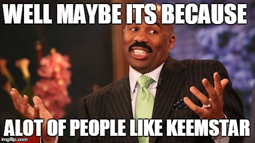 Steve Harvey Meme | WELL MAYBE ITS BECAUSE ALOT OF PEOPLE LIKE KEEMSTAR | image tagged in memes,steve harvey | made w/ Imgflip meme maker