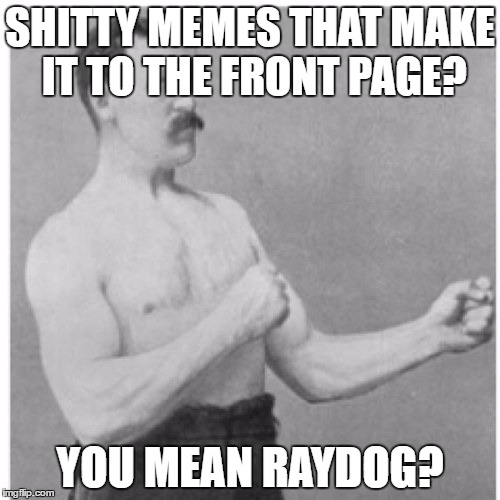 Raydog = Shitty Memes That ALWAYS Make It To The Front Page | SHITTY MEMES THAT MAKE IT TO THE FRONT PAGE? YOU MEAN RAYDOG? | image tagged in memes,overly manly man,raydog,shitty meme | made w/ Imgflip meme maker